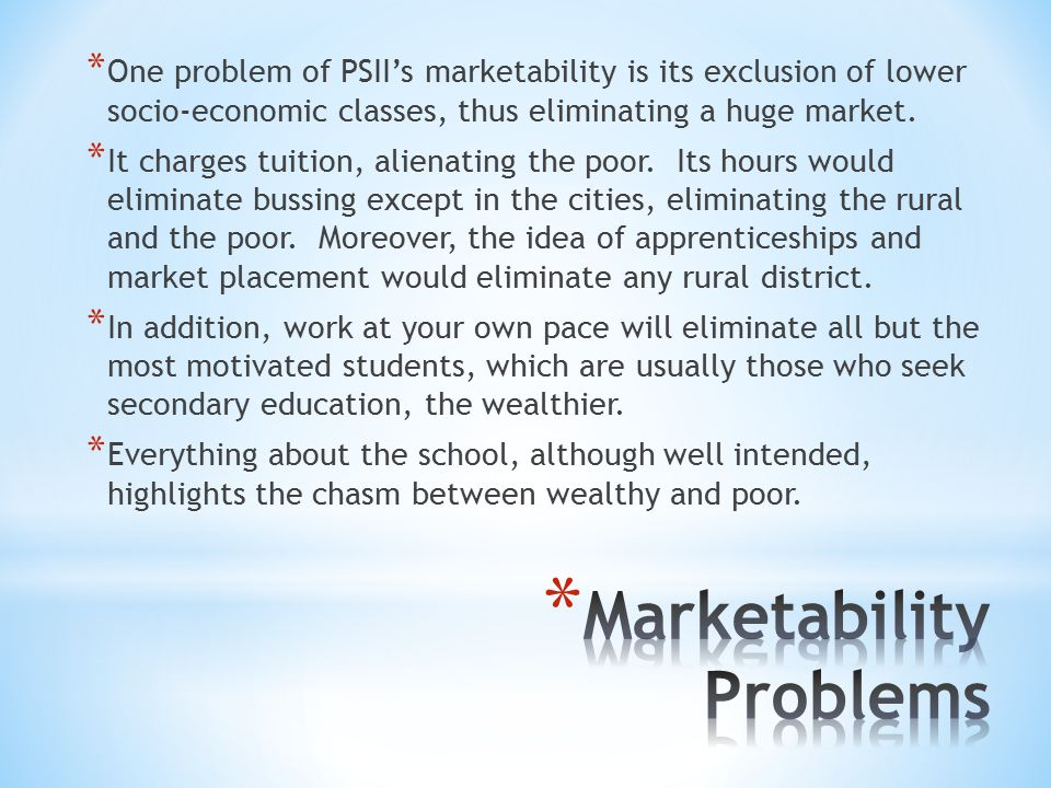 * One problem of PSII's marketability is its exclusion of lower socio-economic classes, thus eliminating a huge market.