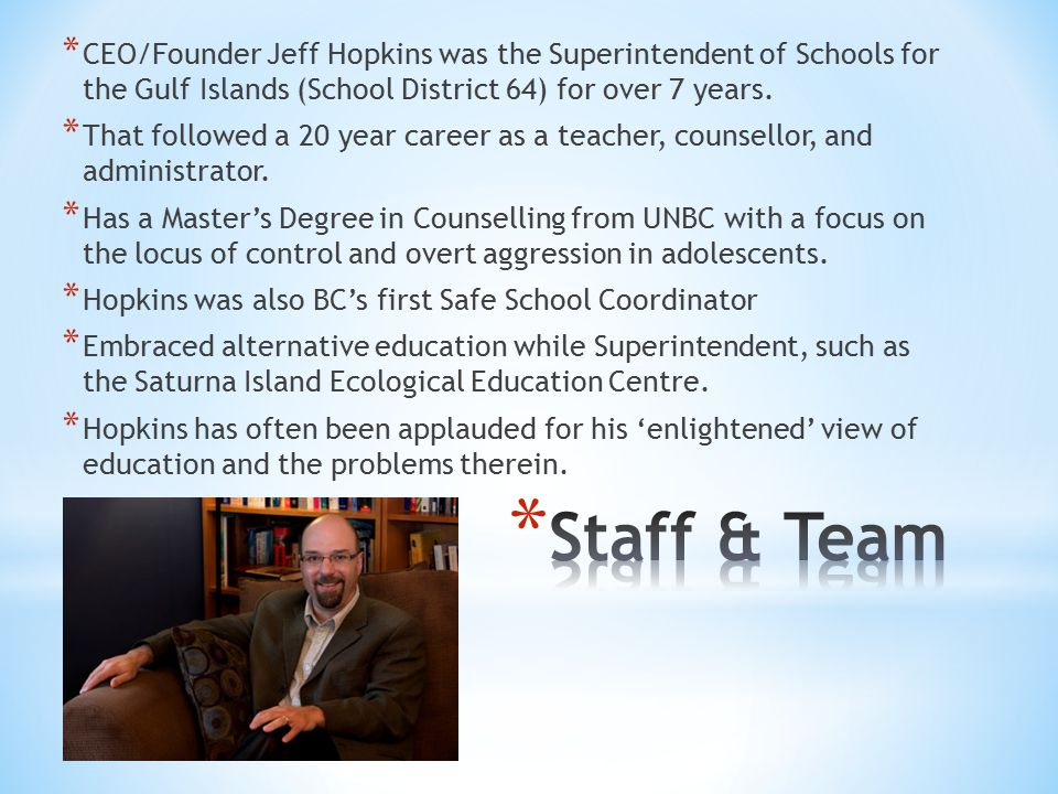 * CEO/Founder Jeff Hopkins was the Superintendent of Schools for the Gulf Islands (School District 64) for over 7 years.