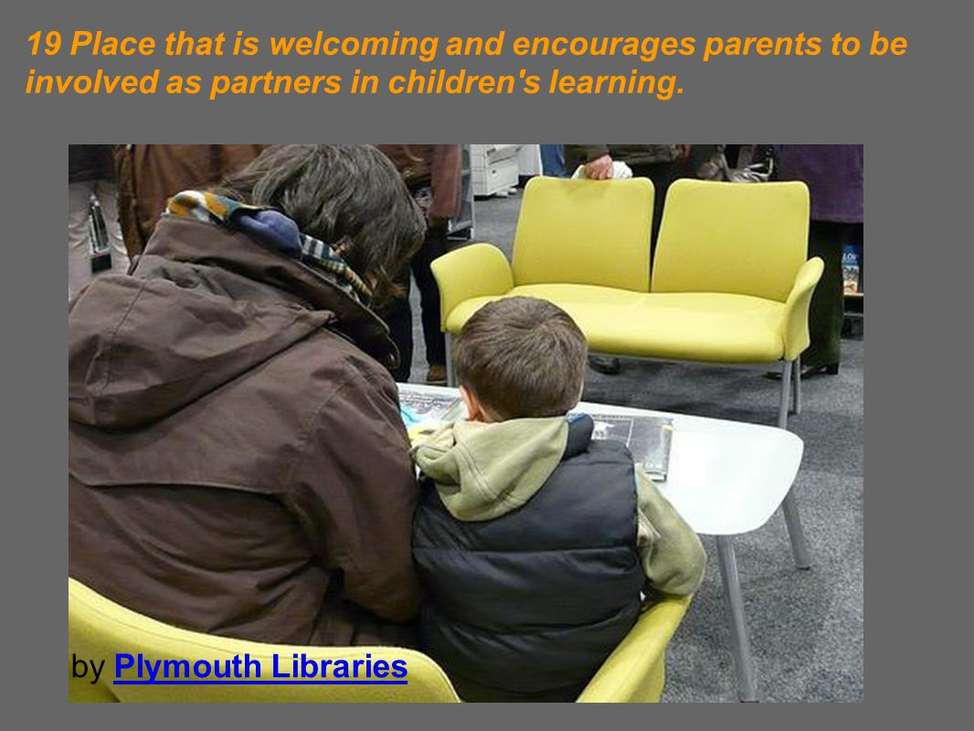 19 Place that is welcoming and encourages parents to be involved as partners in children s learning.