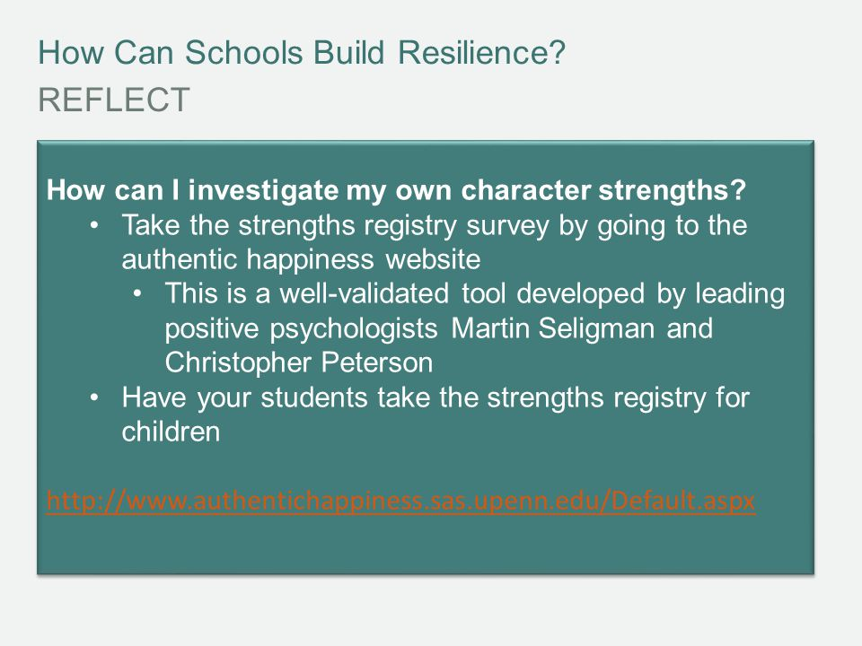 How Can Schools Build Resilience? REFLECT How can I investigate my own character strengths? Take the strengths registry survey by going to the authent
