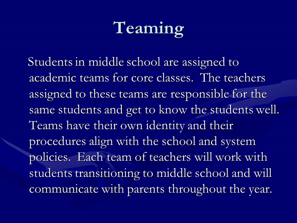 Teaming Students in middle school are assigned to academic teams for core classes. The teachers assigned to these teams are responsible for the same s