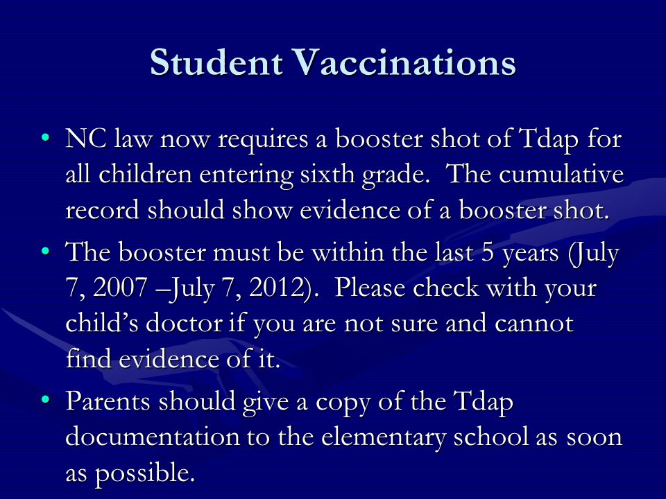 Student Vaccinations NC law now requires a booster shot of Tdap for all children entering sixth grade. The cumulative record should show evidence of a
