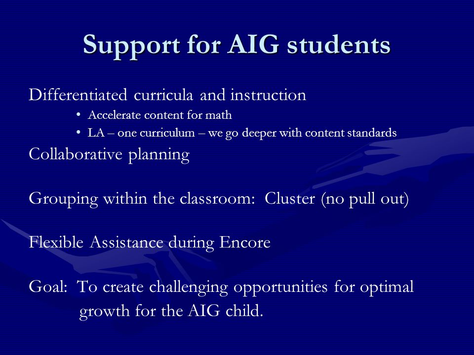 Support for AIG students Differentiated curricula and instruction Accelerate content for math LA – one curriculum – we go deeper with content standard