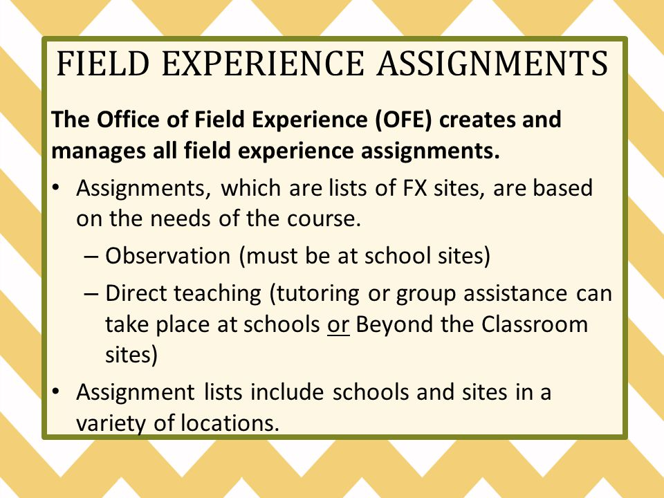 FIELD EXPERIENCE ASSIGNMENTS The Office of Field Experience (OFE) creates and manages all field experience assignments.