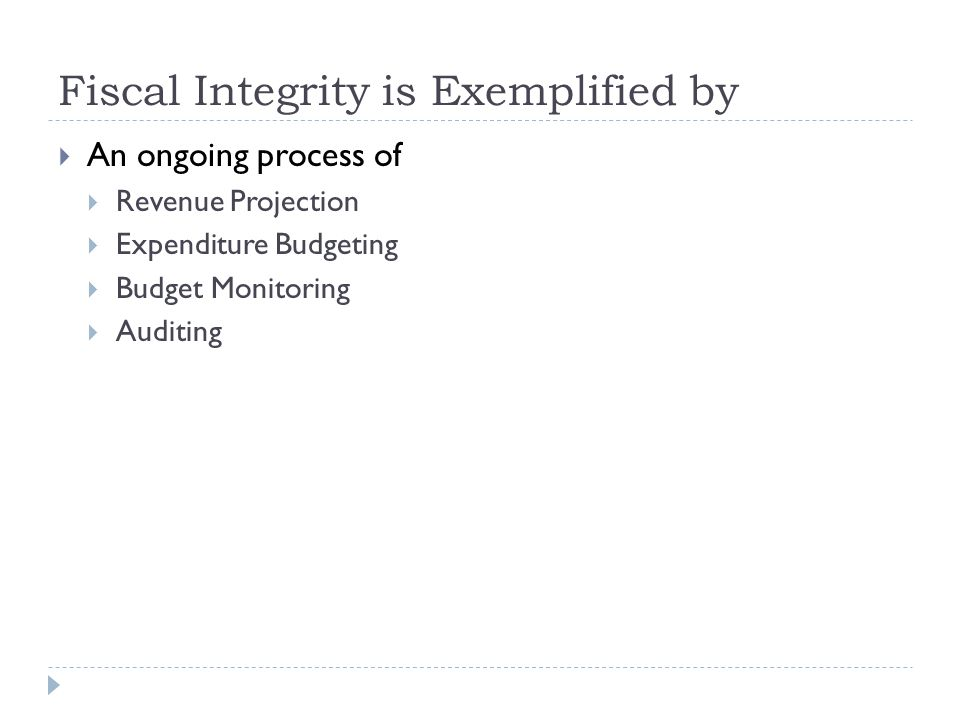 Fiscal Integrity is Exemplified by  An ongoing process of  Revenue Projection  Expenditure Budgeting  Budget Monitoring  Auditing
