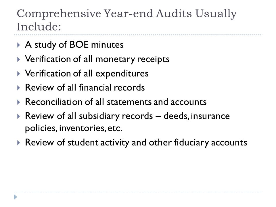 Comprehensive Year-end Audits Usually Include:  A study of BOE minutes  Verification of all monetary receipts  Verification of all expenditures  Review of all financial records  Reconciliation of all statements and accounts  Review of all subsidiary records – deeds, insurance policies, inventories, etc.