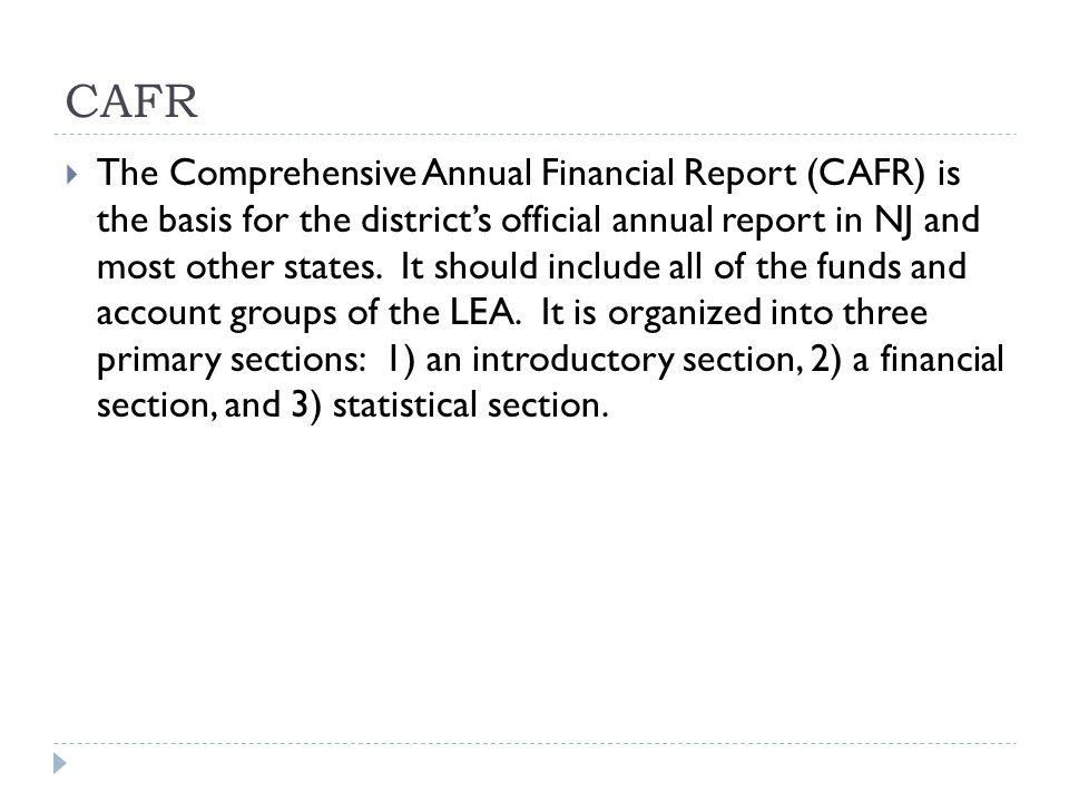 CAFR  The Comprehensive Annual Financial Report (CAFR) is the basis for the district's official annual report in NJ and most other states.