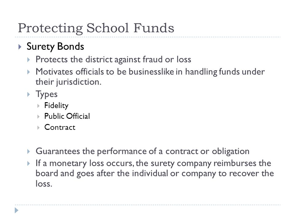Protecting School Funds  Surety Bonds  Protects the district against fraud or loss  Motivates officials to be businesslike in handling funds under their jurisdiction.