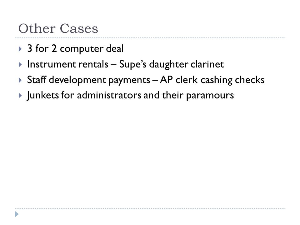 Other Cases  3 for 2 computer deal  Instrument rentals – Supe's daughter clarinet  Staff development payments – AP clerk cashing checks  Junkets for administrators and their paramours
