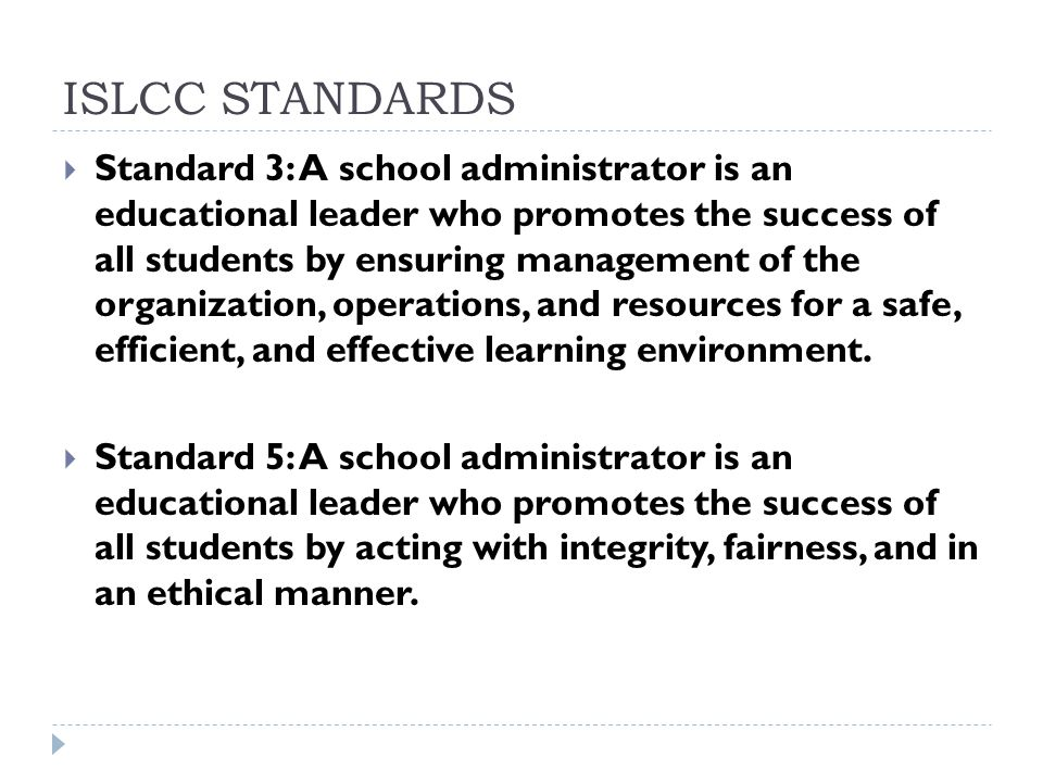 ISLCC STANDARDS  Standard 3: A school administrator is an educational leader who promotes the success of all students by ensuring management of the organization, operations, and resources for a safe, efficient, and effective learning environment.