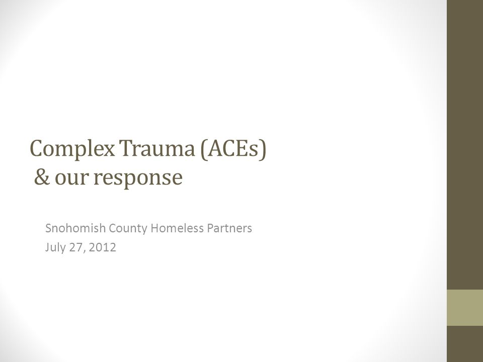 Complex Trauma (ACEs) & our response Snohomish County Homeless Partners July 27, 2012