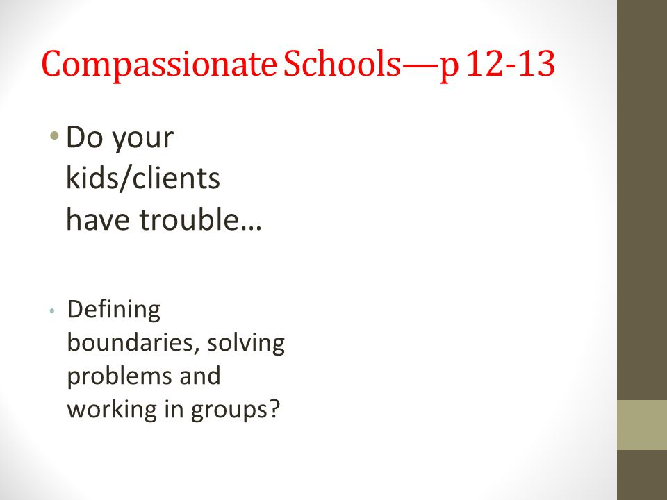 Compassionate Schools—p 12-13 Do your kids/clients have trouble… Defining boundaries, solving problems and working in groups?