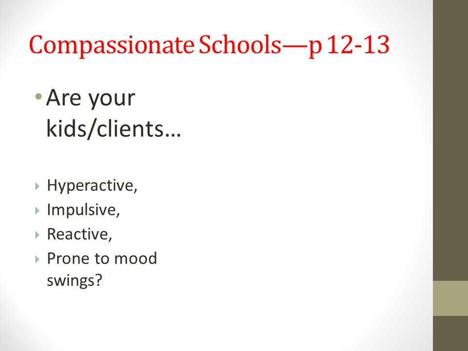 Compassionate Schools—p 12-13 Are your kids/clients…  Hyperactive,  Impulsive,  Reactive,  Prone to mood swings?
