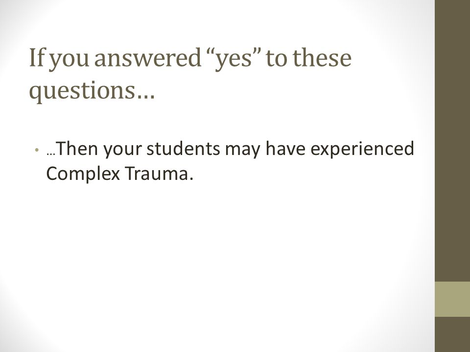 If you answered yes to these questions… … Then your students may have experienced Complex Trauma.