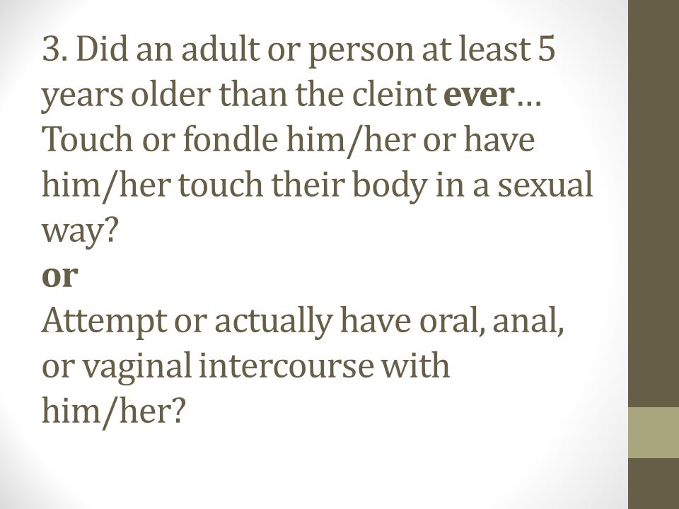 3. Did an adult or person at least 5 years older than the cleint ever… Touch or fondle him/her or have him/her touch their body in a sexual way? or At