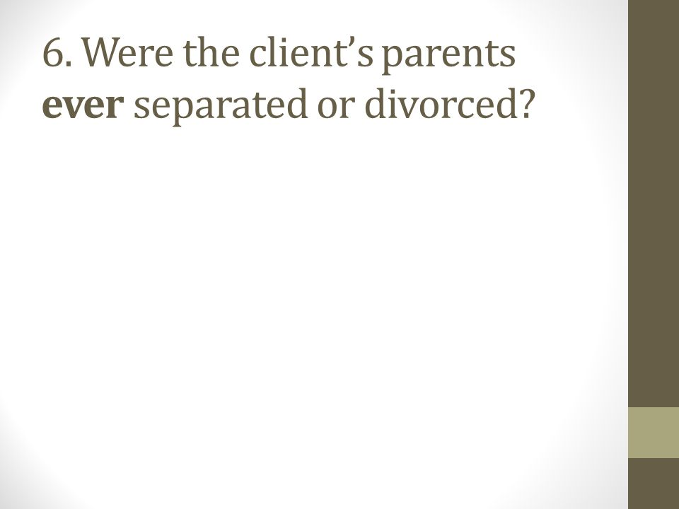 6. Were the client's parents ever separated or divorced?
