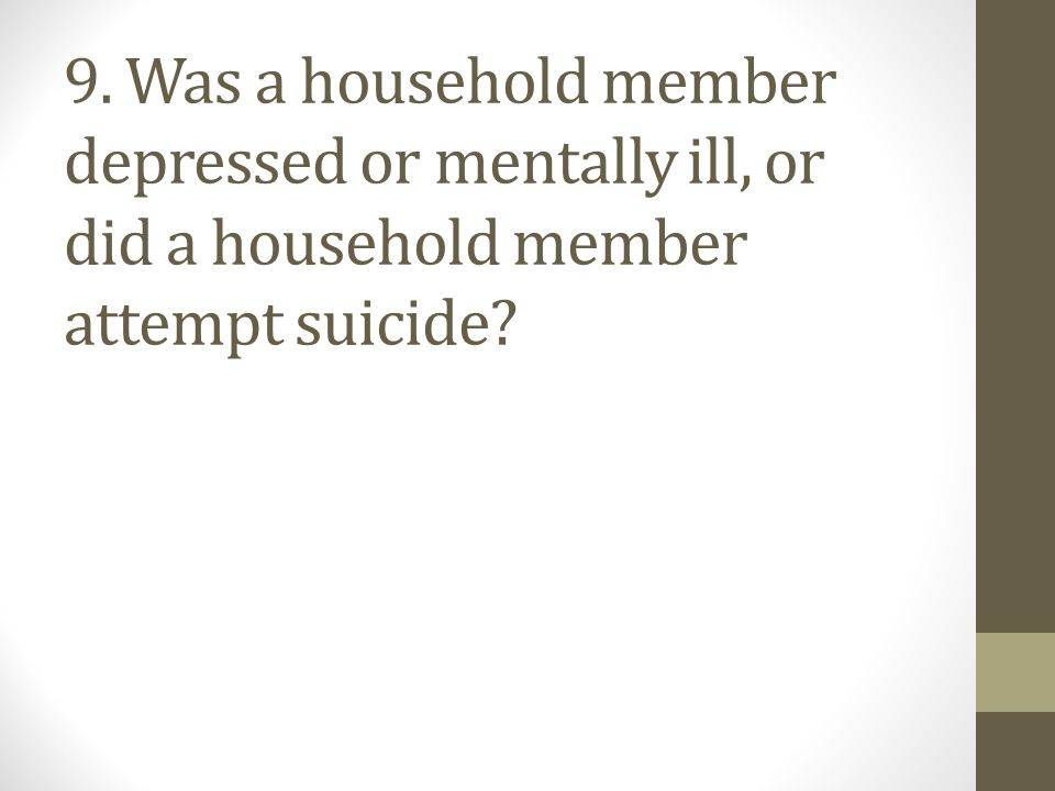 9. Was a household member depressed or mentally ill, or did a household member attempt suicide?