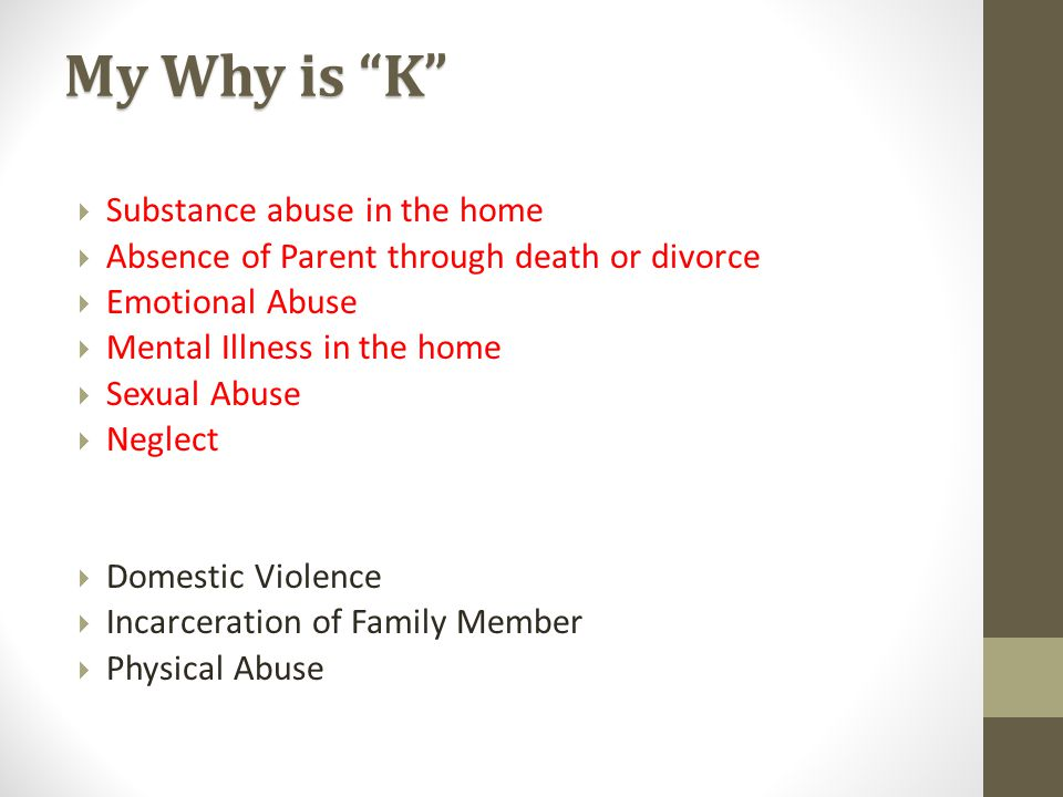 My Why is K  Substance abuse in the home  Absence of Parent through death or divorce  Emotional Abuse  Mental Illness in the home  Sexual Abuse  Neglect  Domestic Violence  Incarceration of Family Member  Physical Abuse