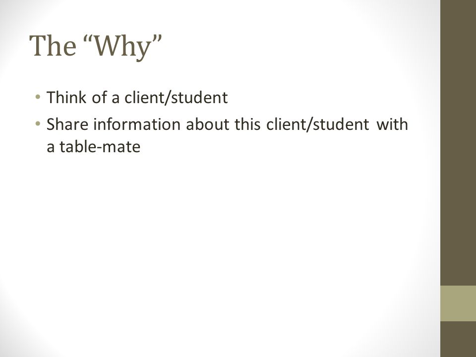 The Why Think of a client/student Share information about this client/student with a table-mate