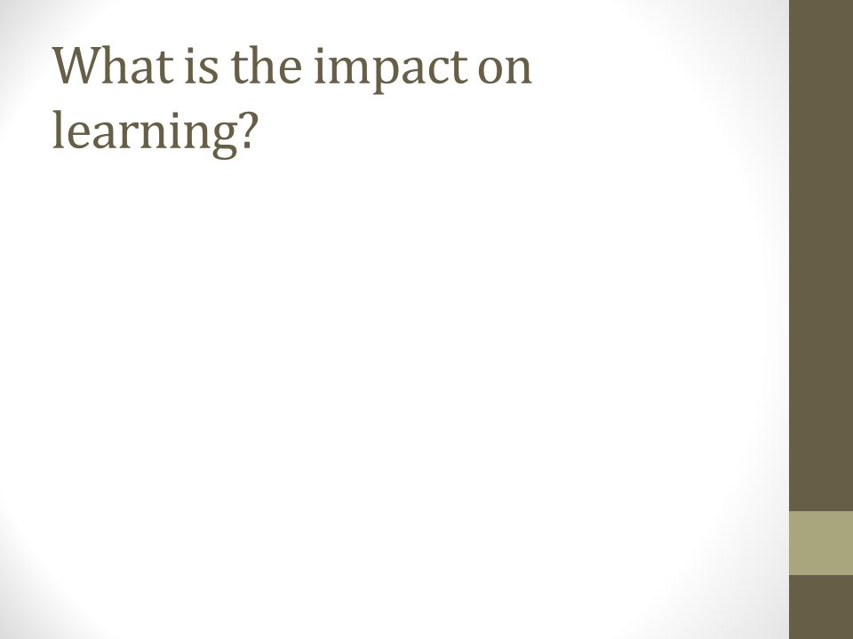 What is the impact on learning?