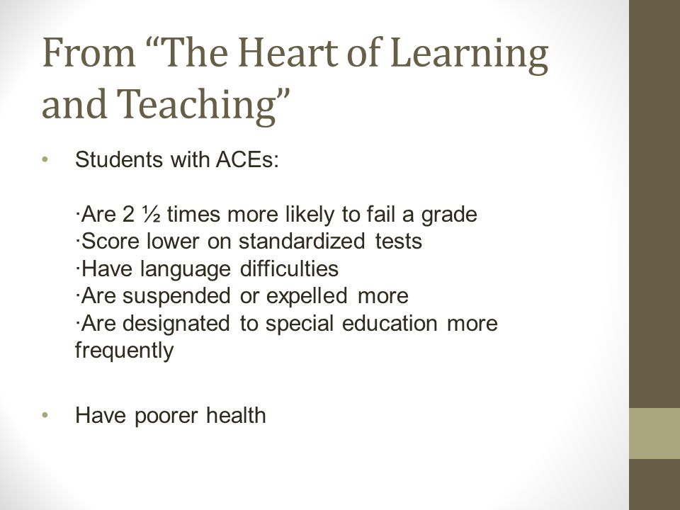 From The Heart of Learning and Teaching Students with ACEs: ·Are 2 ½ times more likely to fail a grade ·Score lower on standardized tests ·Have language difficulties ·Are suspended or expelled more ·Are designated to special education more frequently Have poorer health
