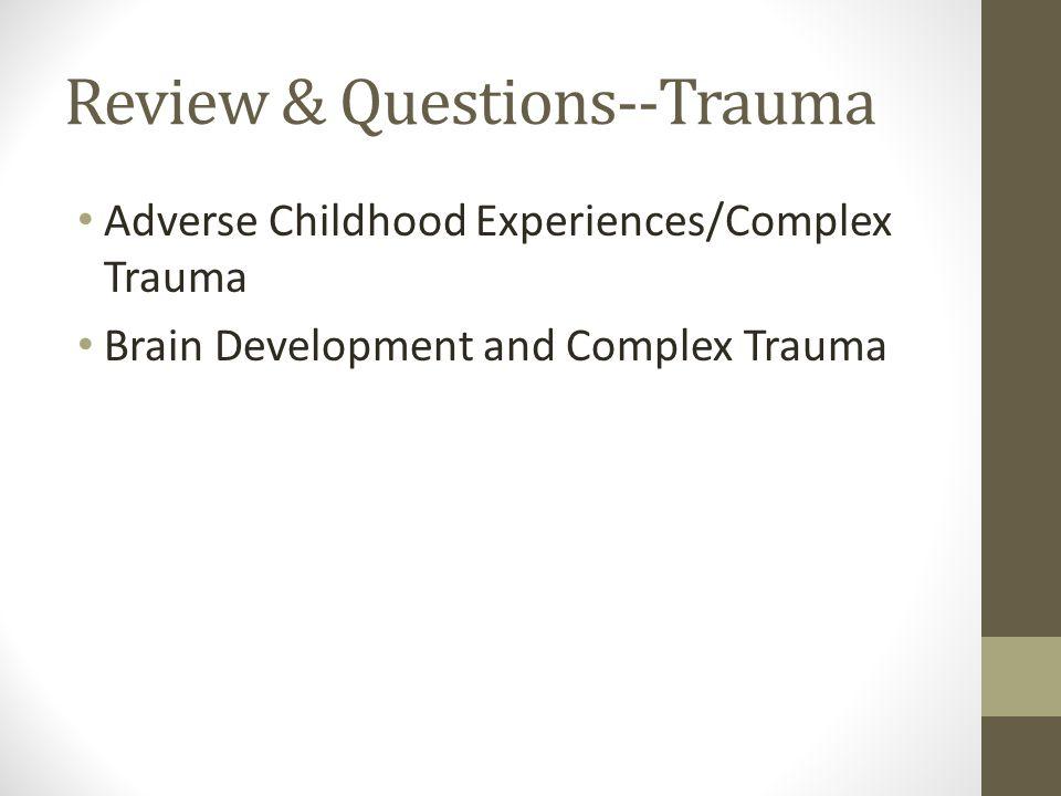 Review & Questions--Trauma Adverse Childhood Experiences/Complex Trauma Brain Development and Complex Trauma