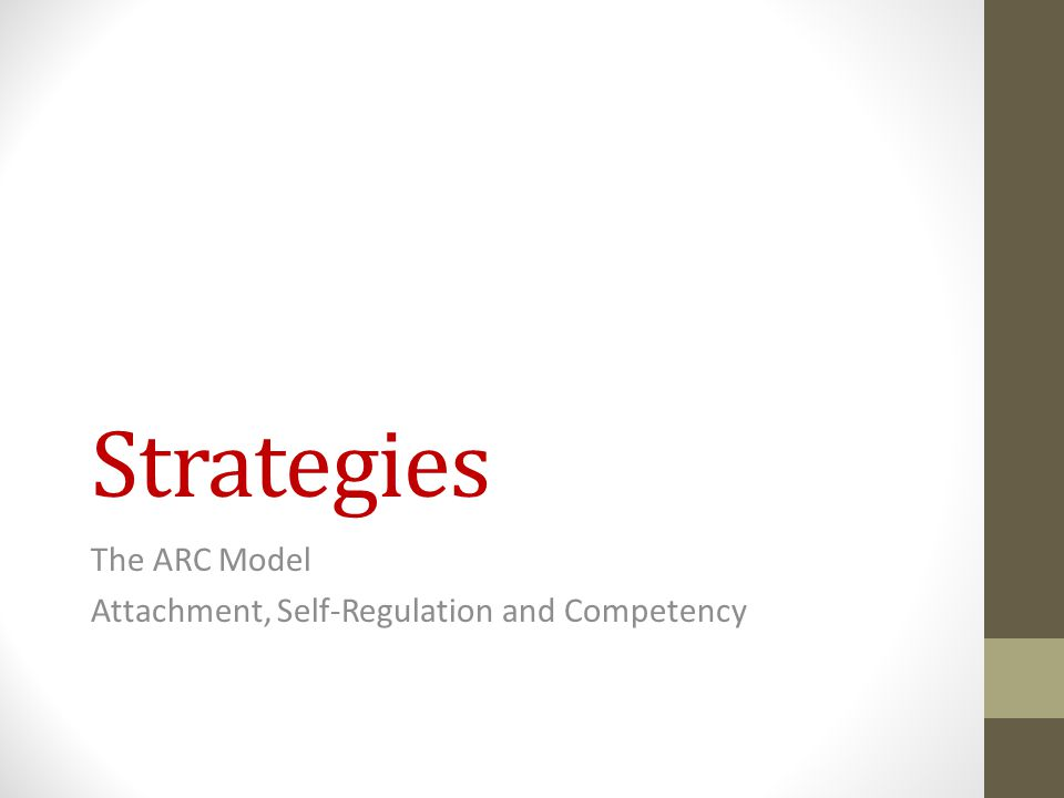 Strategies The ARC Model Attachment, Self-Regulation and Competency