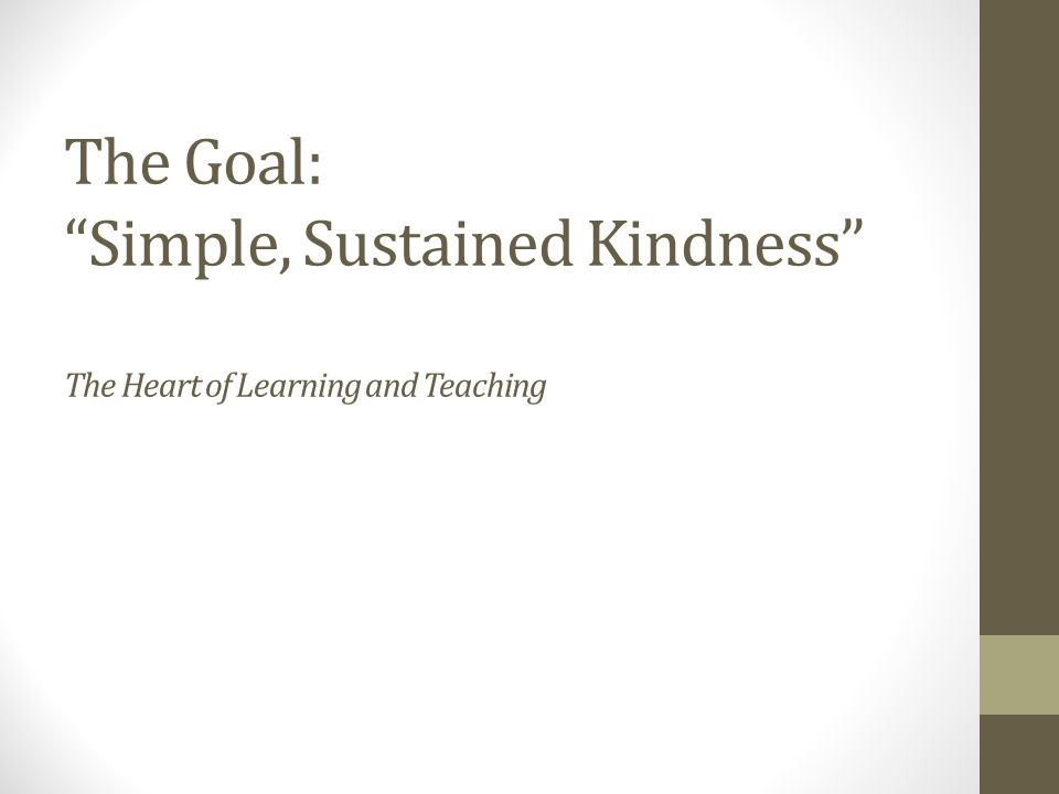 The Goal: Simple, Sustained Kindness The Heart of Learning and Teaching