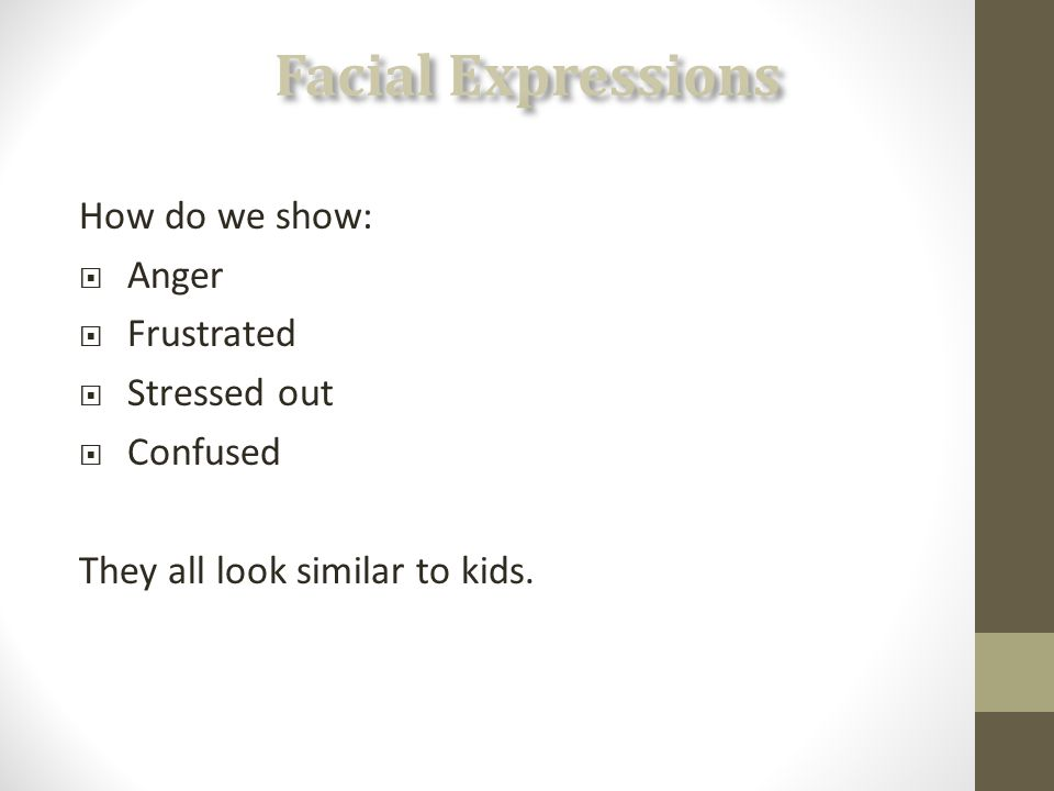How do we show:  Anger  Frustrated  Stressed out  Confused They all look similar to kids.