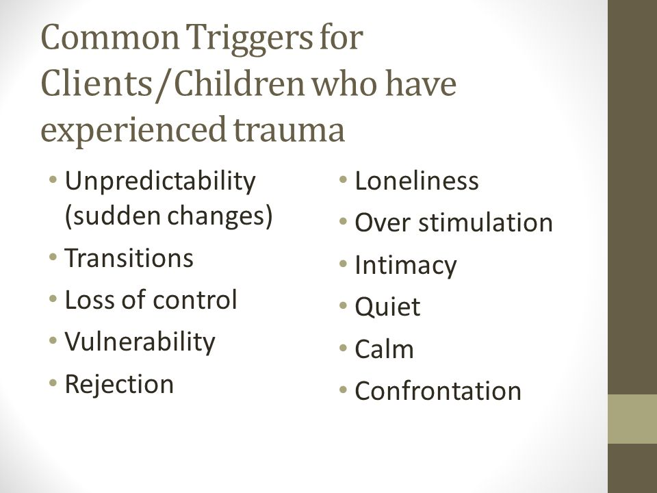 Common Triggers for Clients/ Children who have experienced trauma Unpredictability (sudden changes) Transitions Loss of control Vulnerability Rejection Loneliness Over stimulation Intimacy Quiet Calm Confrontation