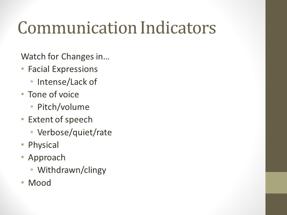 Communication Indicators Watch for Changes in… Facial Expressions Intense/Lack of Tone of voice Pitch/volume Extent of speech Verbose/quiet/rate Physical Approach Withdrawn/clingy Mood