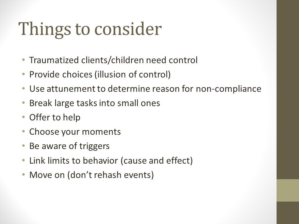 Things to consider Traumatized clients/children need control Provide choices (illusion of control) Use attunement to determine reason for non-compliance Break large tasks into small ones Offer to help Choose your moments Be aware of triggers Link limits to behavior (cause and effect) Move on (don't rehash events)