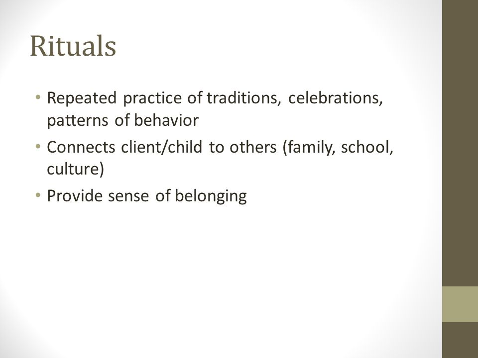 Rituals Repeated practice of traditions, celebrations, patterns of behavior Connects client/child to others (family, school, culture) Provide sense of belonging