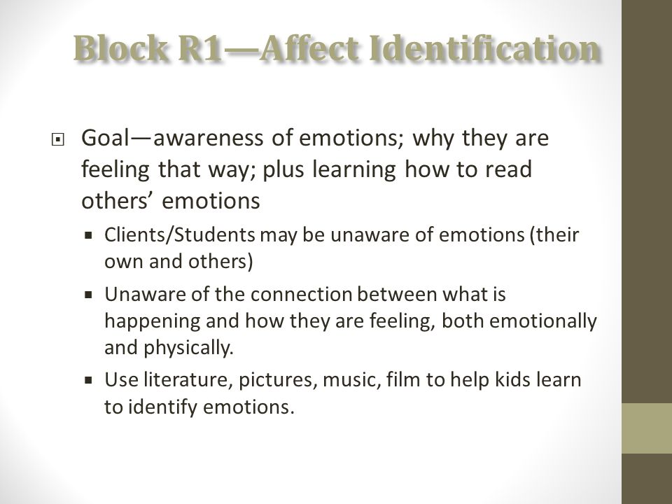 Block R1—Affect Identification  Goal—awareness of emotions; why they are feeling that way; plus learning how to read others' emotions  Clients/Students may be unaware of emotions (their own and others)  Unaware of the connection between what is happening and how they are feeling, both emotionally and physically.