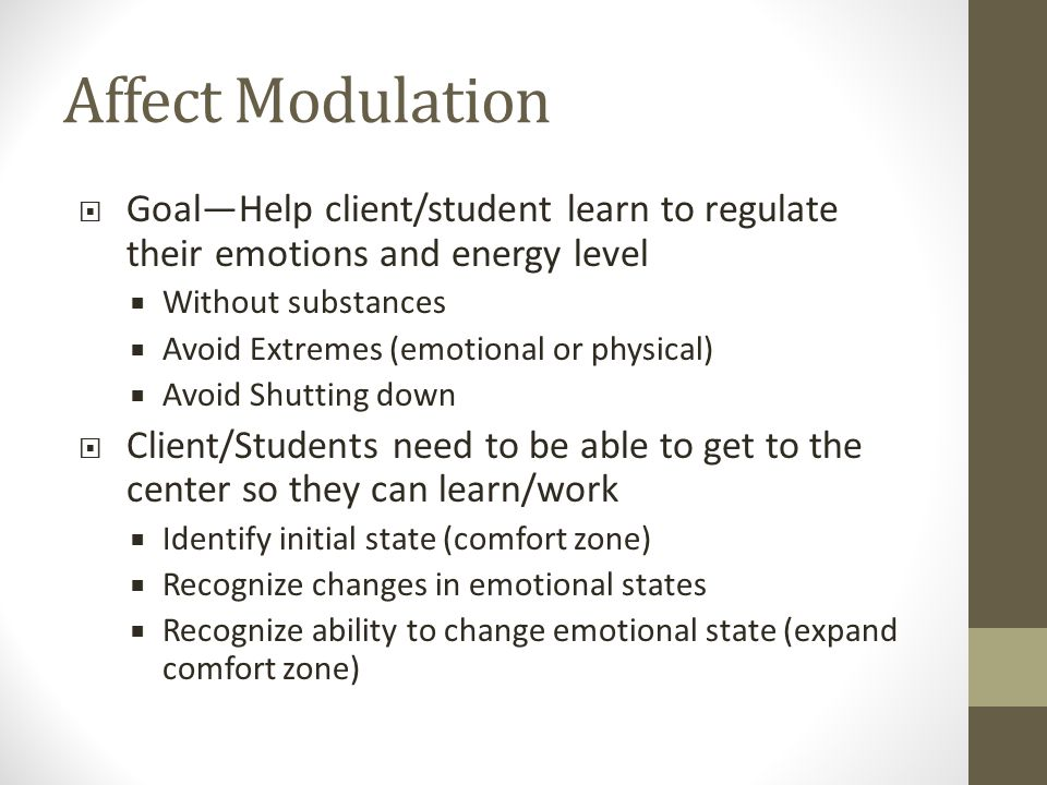 Affect Modulation  Goal—Help client/student learn to regulate their emotions and energy level  Without substances  Avoid Extremes (emotional or physical)  Avoid Shutting down  Client/Students need to be able to get to the center so they can learn/work  Identify initial state (comfort zone)  Recognize changes in emotional states  Recognize ability to change emotional state (expand comfort zone)