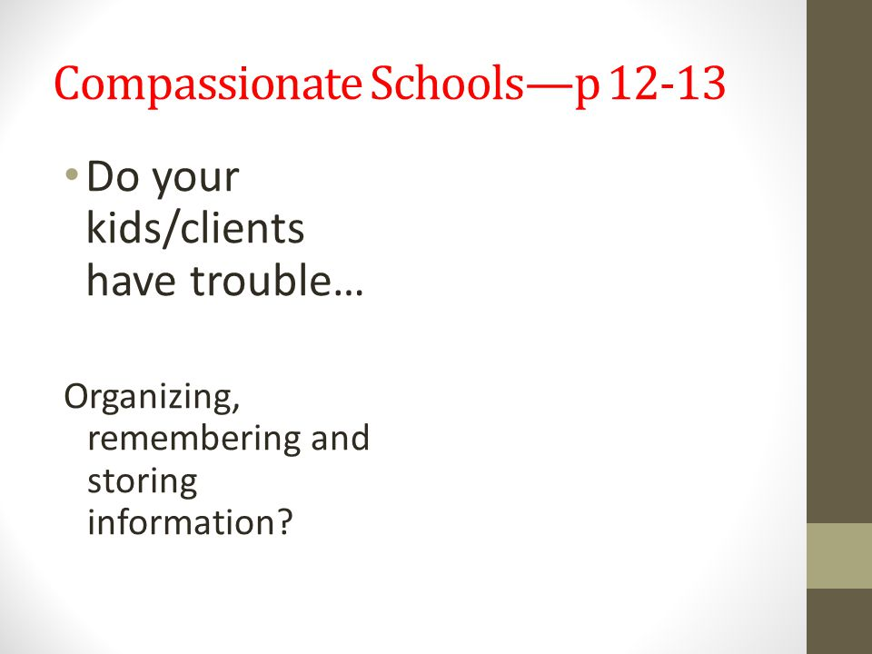 Compassionate Schools—p 12-13 Do your kids/clients have trouble… Organizing, remembering and storing information?