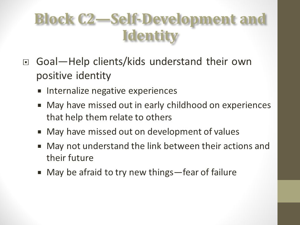 Block C2—Self-Development and Identity  Goal—Help clients/kids understand their own positive identity  Internalize negative experiences  May have missed out in early childhood on experiences that help them relate to others  May have missed out on development of values  May not understand the link between their actions and their future  May be afraid to try new things—fear of failure