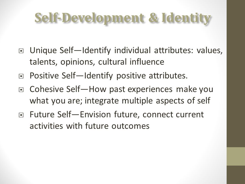 Self-Development & Identity  Unique Self—Identify individual attributes: values, talents, opinions, cultural influence  Positive Self—Identify positive attributes.