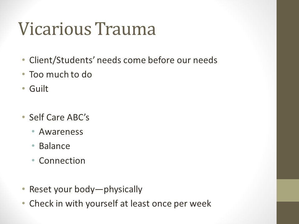 Vicarious Trauma Client/Students' needs come before our needs Too much to do Guilt Self Care ABC's Awareness Balance Connection Reset your body—physically Check in with yourself at least once per week