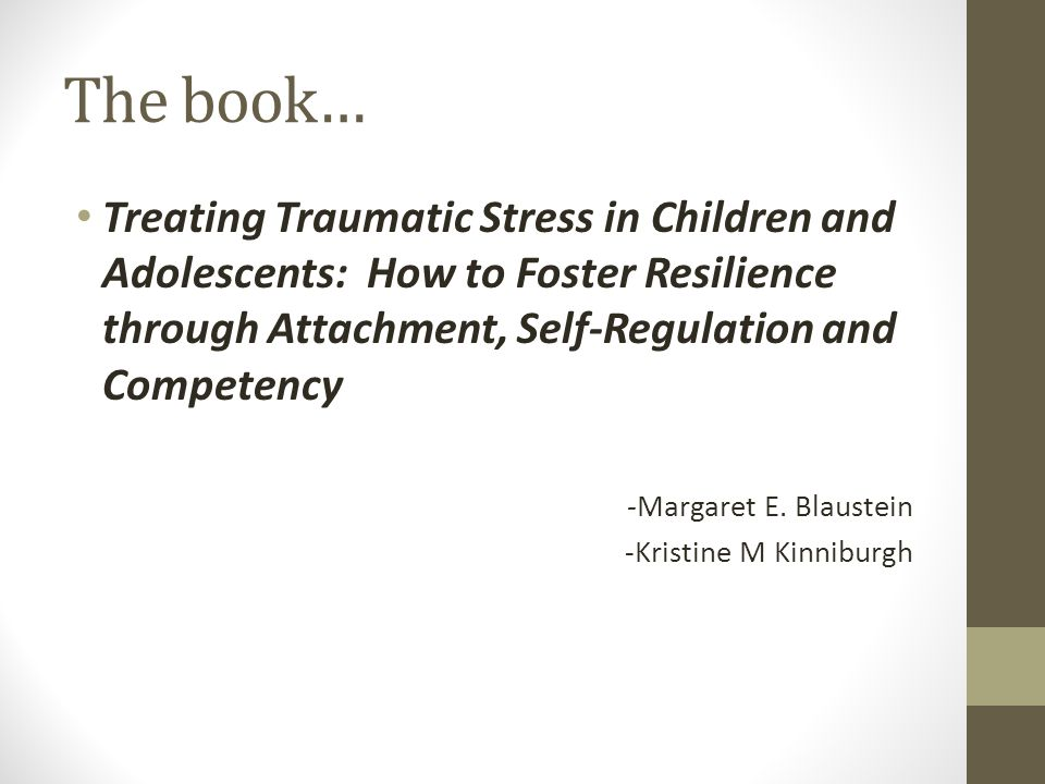 The book… Treating Traumatic Stress in Children and Adolescents: How to Foster Resilience through Attachment, Self-Regulation and Competency -Margaret E.