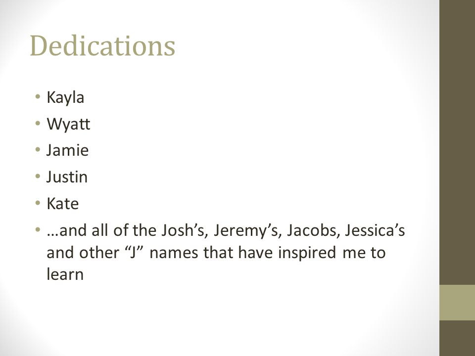 Dedications Kayla Wyatt Jamie Justin Kate …and all of the Josh's, Jeremy's, Jacobs, Jessica's and other J names that have inspired me to learn