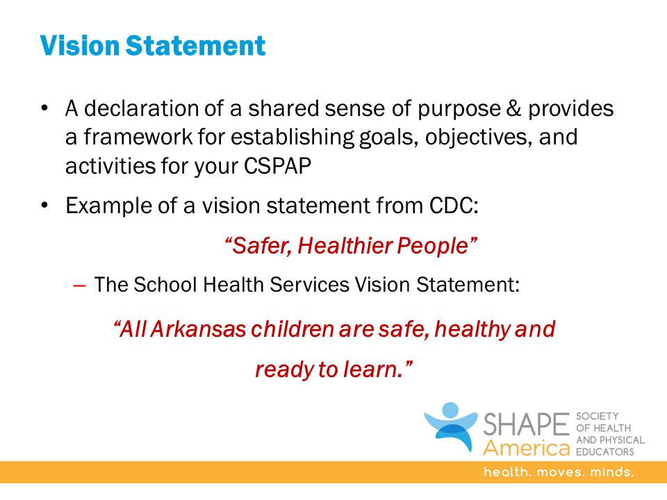 Vision Statement A declaration of a shared sense of purpose & provides a framework for establishing goals, objectives, and activities for your CSPAP Example of a vision statement from CDC: Safer, Healthier People – The School Health Services Vision Statement: All Arkansas children are safe, healthy and ready to learn.