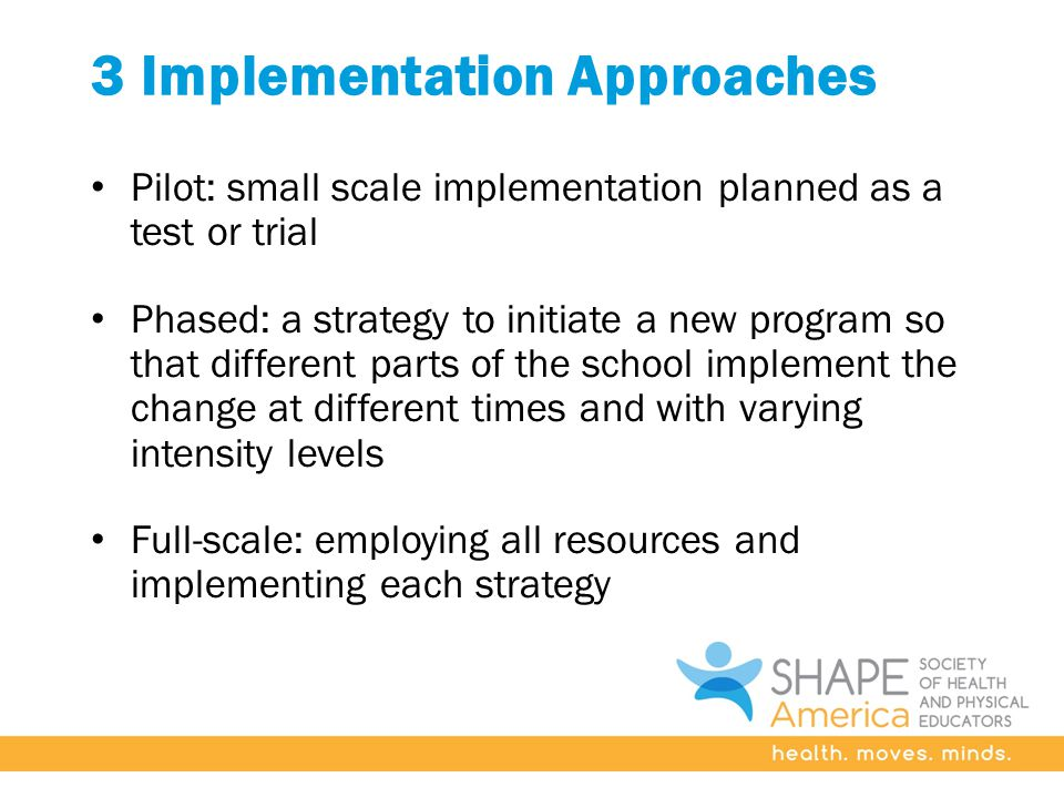 3 Implementation Approaches Pilot: small scale implementation planned as a test or trial Phased: a strategy to initiate a new program so that different parts of the school implement the change at different times and with varying intensity levels Full-scale: employing all resources and implementing each strategy