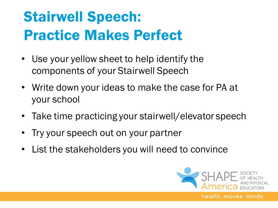 Stairwell Speech: Practice Makes Perfect Use your yellow sheet to help identify the components of your Stairwell Speech Write down your ideas to make the case for PA at your school Take time practicing your stairwell/elevator speech Try your speech out on your partner List the stakeholders you will need to convince