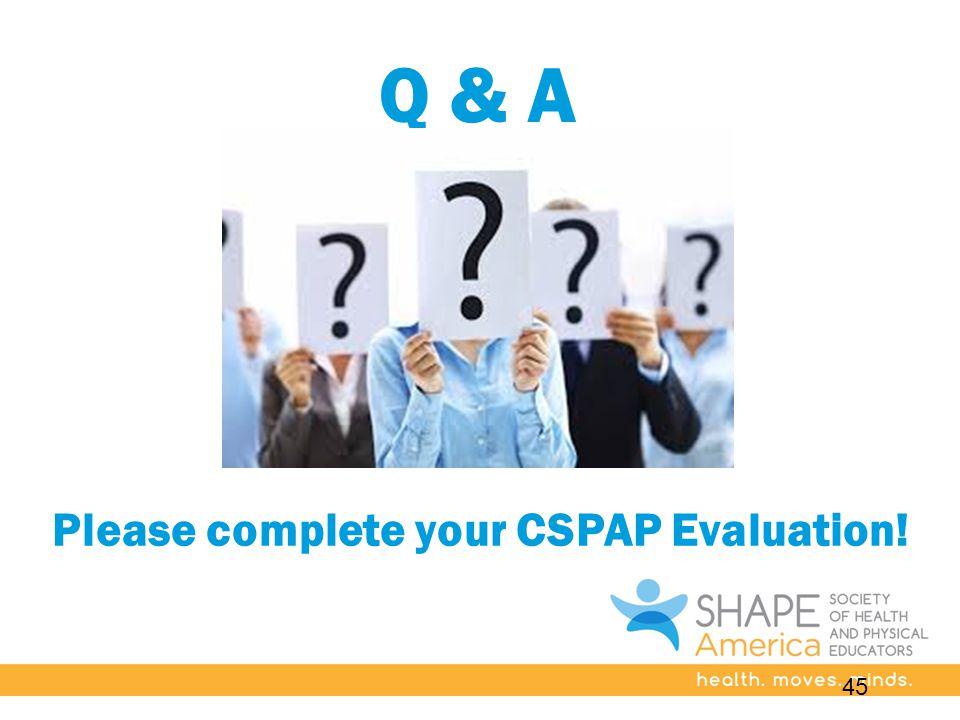 Q & A Please complete your CSPAP Evaluation! 45