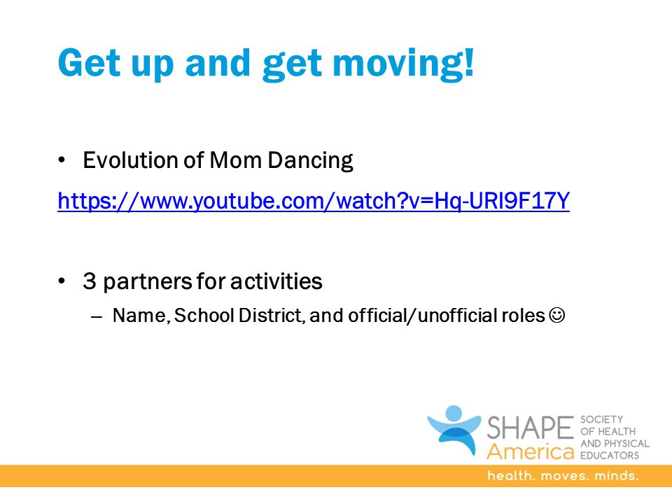 Get up and get moving! Evolution of Mom Dancing https://www.youtube.com/watch?v=Hq-URl9F17Y 3 partners for activities – Name, School District, and off