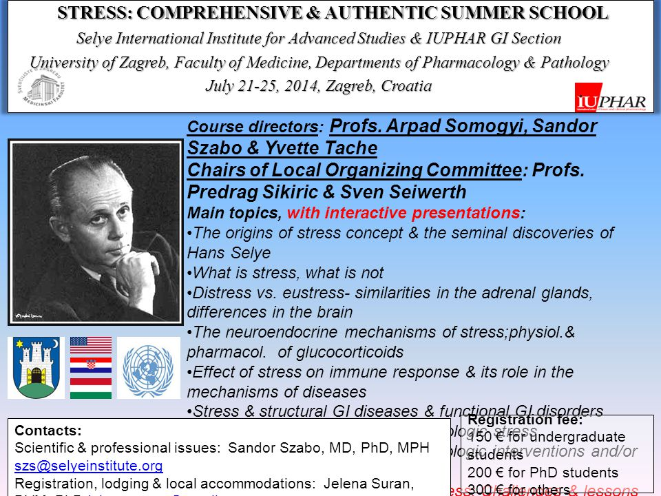 STRESS: COMPREHENSIVE & AUTHENTIC SUMMER SCHOOL Selye International Institute for Advanced Studies & IUPHAR GI Section University of Zagreb, Faculty of Medicine, Departments of Pharmacology & Pathology July 21-25, 2014, Zagreb, Croatia The venue: Zagreb, capital of Croatia, is historic city with great cultural heritage (similar to Budapest, Prague & Vienna, each about 200-400 km from Zagreb).
