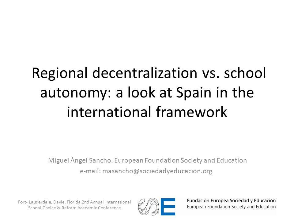 Regional decentralization vs. school autonomy: a look at Spain in the international framework Miguel Ángel Sancho. European Foundation Society and Edu