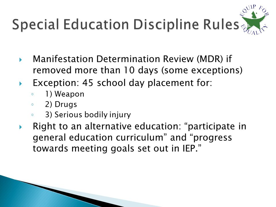  Manifestation Determination Review (MDR) if removed more than 10 days (some exceptions)  Exception: 45 school day placement for: ◦ 1) Weapon ◦ 2) Drugs ◦ 3) Serious bodily injury  Right to an alternative education: participate in general education curriculum and progress towards meeting goals set out in IEP.