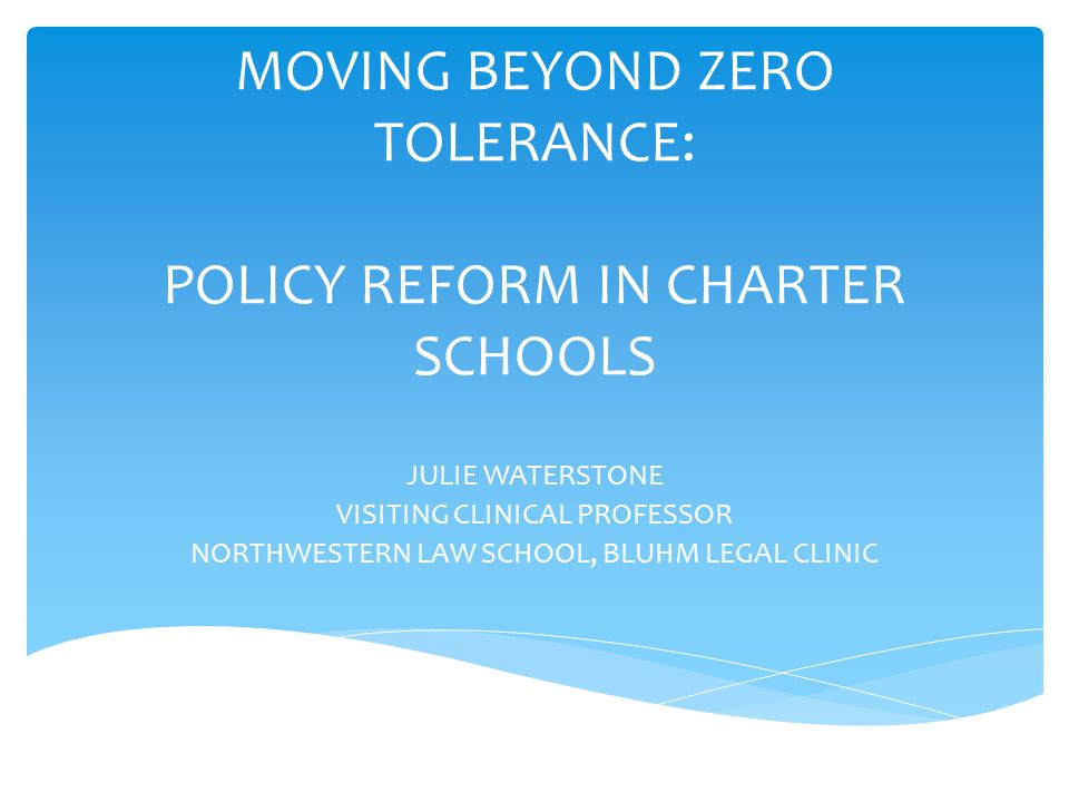 MOVING BEYOND ZERO TOLERANCE: POLICY REFORM IN CHARTER SCHOOLS JULIE WATERSTONE VISITING CLINICAL PROFESSOR NORTHWESTERN LAW SCHOOL, BLUHM LEGAL CLINIC